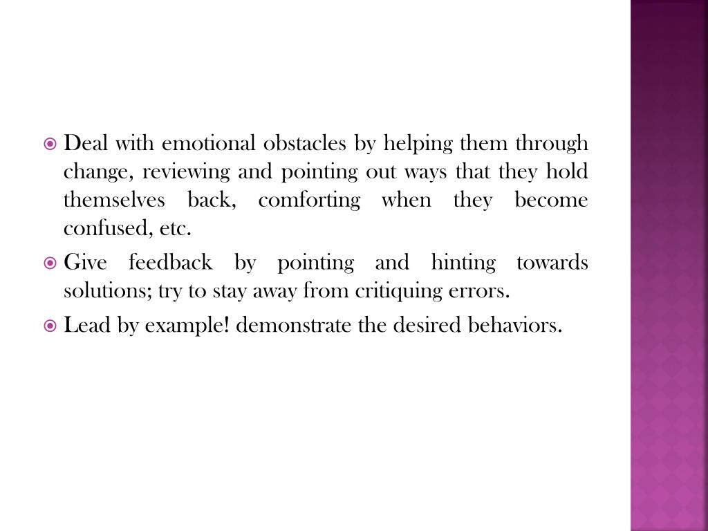 Deal with emotional obstacles by helping them through change, reviewing and pointing out ways that they hold themselves back, comforting when they become confused, etc.