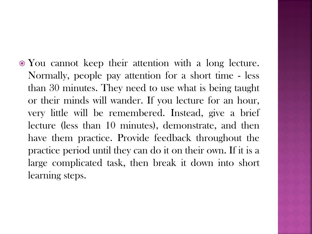 You cannot keep their attention with a long lecture. Normally, people pay attention for a short time - less than 30 minutes. They need to use what is being taught or their minds will wander. If you lecture for an hour, very little will be remembered. Instead, give a brief lecture (less than 10 minutes), demonstrate, and then have them practice. Provide feedback throughout the practice period until they can do it on their own. If it is a large complicated task, then break it down into short learning steps.