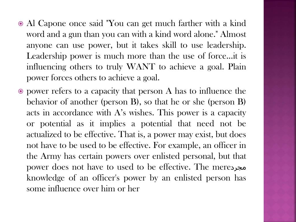 """Al Capone once said """"You can get much farther with a kind word and a gun than you can with a kind word alone."""" Almost anyone can use power, but it takes skill to use leadership. Leadership power is much more than the use of force...it is influencing others to truly WANT to achieve a goal. Plain power forces others to achieve a goal."""