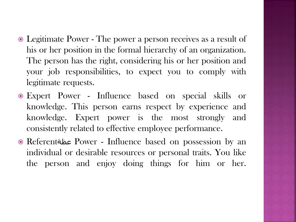 Legitimate Power - The power a person receives as a result of his or her position in the formal hierarchy of an organization. The person has the right, considering his or her position and your job responsibilities, to expect you to comply with legitimate requests.