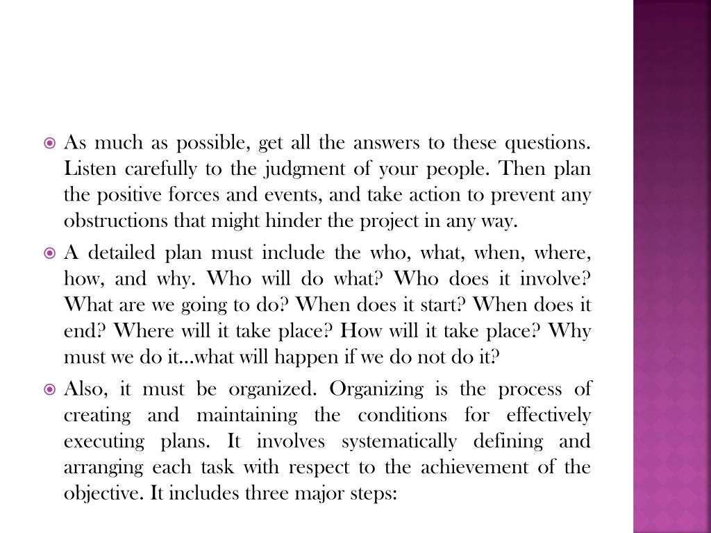 As much as possible, get all the answers to these questions. Listen carefully to the judgment of your people. Then plan the positive forces and events, and take action to prevent any obstructions that might hinder the project in any way.