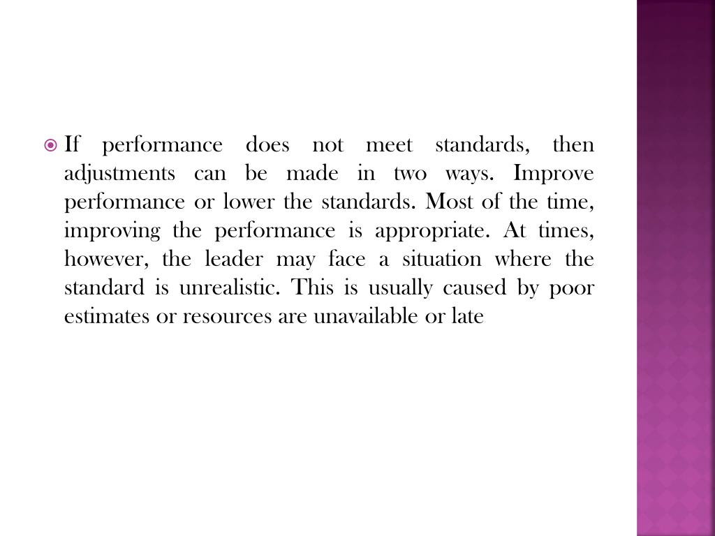 If performance does not meet standards, then adjustments can be made in two ways. Improve performance or lower the standards. Most of the time, improving the performance is appropriate. At times, however, the leader may face a situation where the standard is unrealistic. This is usually caused by poor estimates or resources are unavailable or late