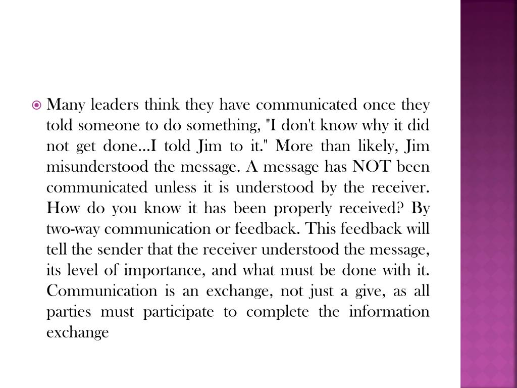 """Many leaders think they have communicated once they told someone to do something, """"I don't know why it did not get done...I told Jim to it."""" More than likely, Jim misunderstood the message. A message has NOT been communicated unless it is understood by the receiver. How do you know it has been properly received? By two-way communication or feedback. This feedback will tell the sender that the receiver understood the message, its level of importance, and what must be done with it. Communication is an exchange, not just a give, as all parties must participate to complete the information exchange"""