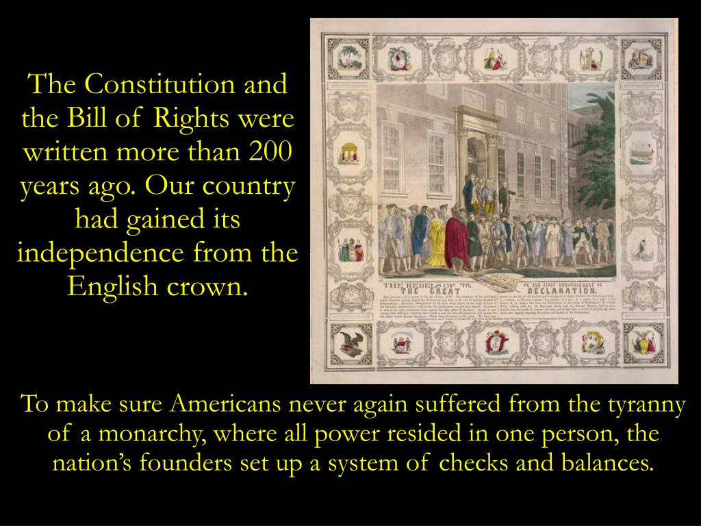 The Constitution and the Bill of Rights were written more than 200 years ago. Our country had gained its independence from the English crown.