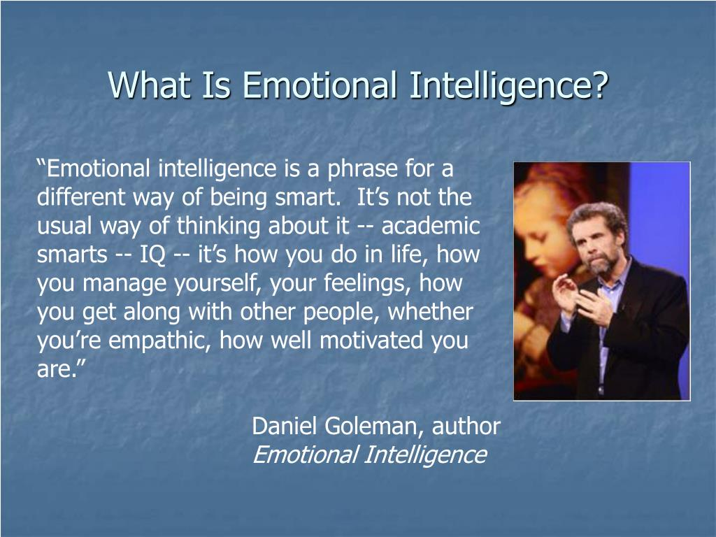 """Emotional intelligence is a phrase for a different way of being smart.  It's not the usual way of thinking about it -- academic smarts -- IQ -- it's how you do in life, how you manage yourself, your feelings, how you get along with other people, whether you're empathic, how well motivated you are."""