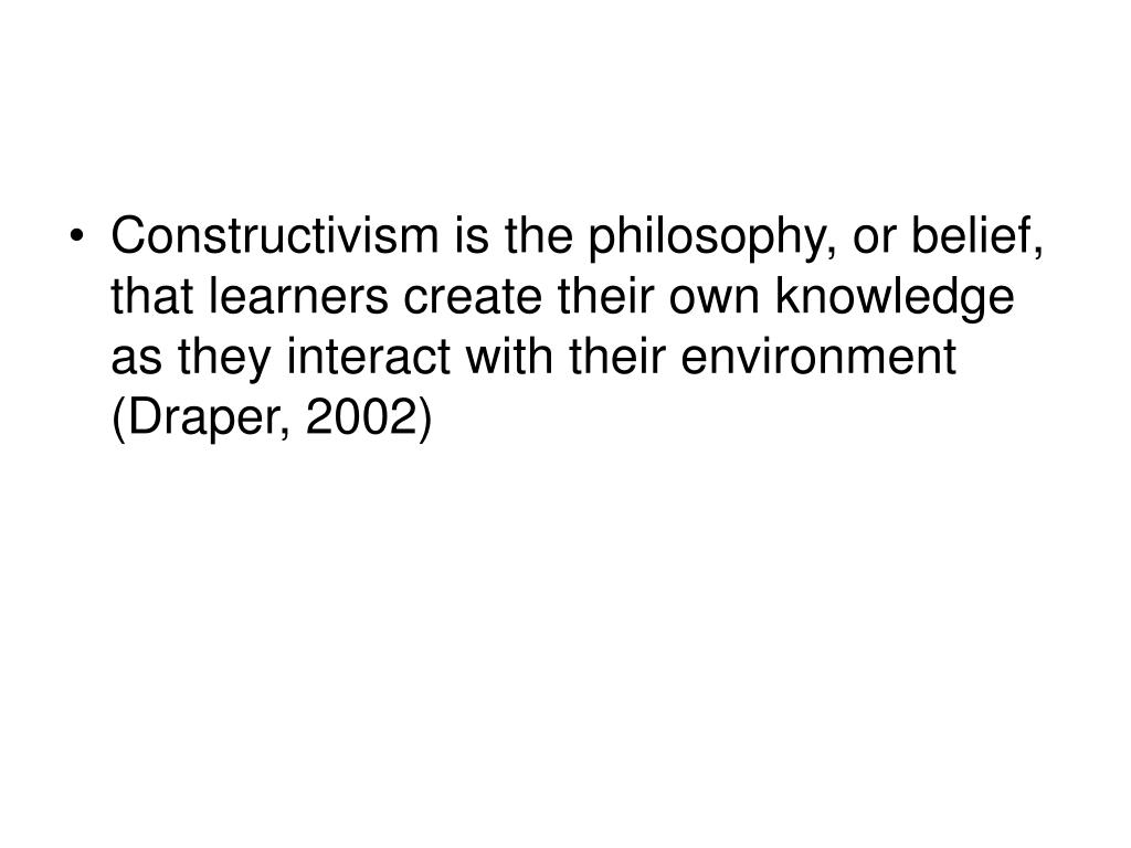 Constructivism is the philosophy, or belief, that learners create their own knowledge as they interact with their environment (Draper, 2002)