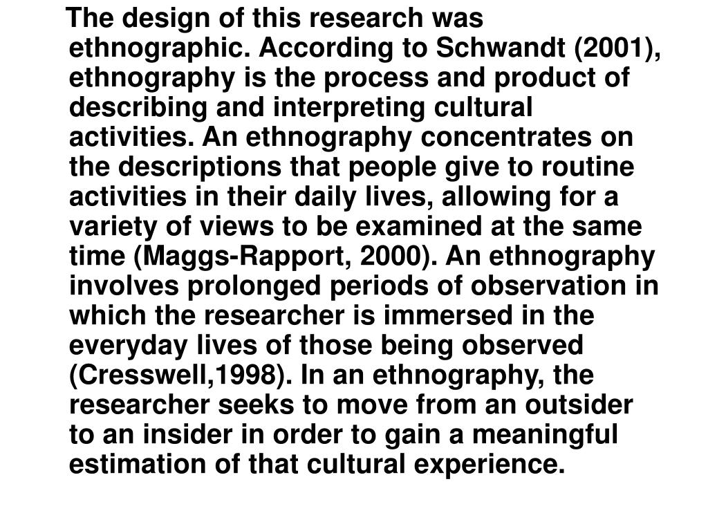 The design of this research was ethnographic. According to Schwandt (2001), ethnography is the process and product of describing and interpreting cultural activities. An ethnography concentrates on the descriptions that people give to routine activities in their daily lives, allowing for a variety of views to be examined at the same time (Maggs-Rapport, 2000). An ethnography involves prolonged periods of observation in which the researcher is immersed in the everyday lives of those being observed (Cresswell,1998). In an ethnography, the researcher seeks to move from an outsider to an insider in order to gain a meaningful estimation of that cultural experience.