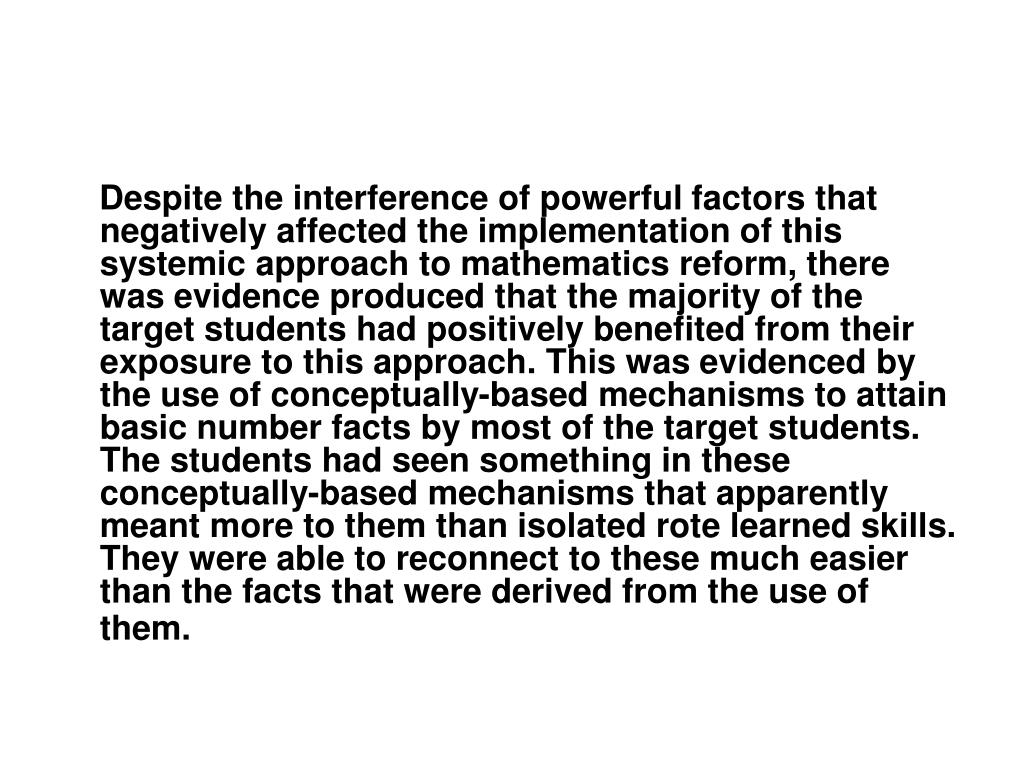 Despite the interference of powerful factors that negatively affected the implementation of this systemic approach to mathematics reform, there was evidence produced that the majority of the target students had positively benefited from their exposure to this approach. This was evidenced by the use of conceptually-based mechanisms to attain basic number facts by most of the target students. The students had seen something in these conceptually-based mechanisms that apparently meant more to them than isolated rote learned skills. They were able to reconnect to these much easier than the facts that were derived from the use of them.