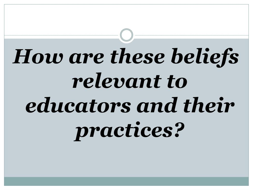 How are these beliefs relevant to educators and their practices?