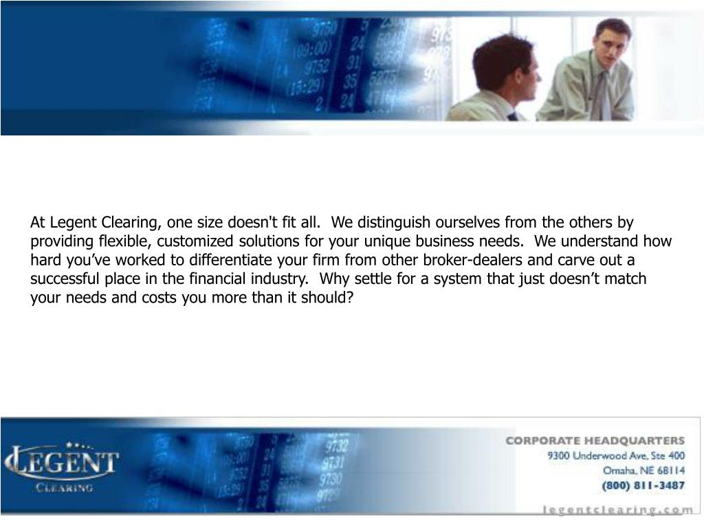 At Legent Clearing, one size doesn't fit all.  We distinguish ourselves from the others by providing flexible, customized solutions for your unique business needs.  We understand how hard you've worked to differentiate your firm from other broker-dealers and carve out a successful place in the financial industry.  Why settle for a system that just doesn't match your needs and costs you more than it should?