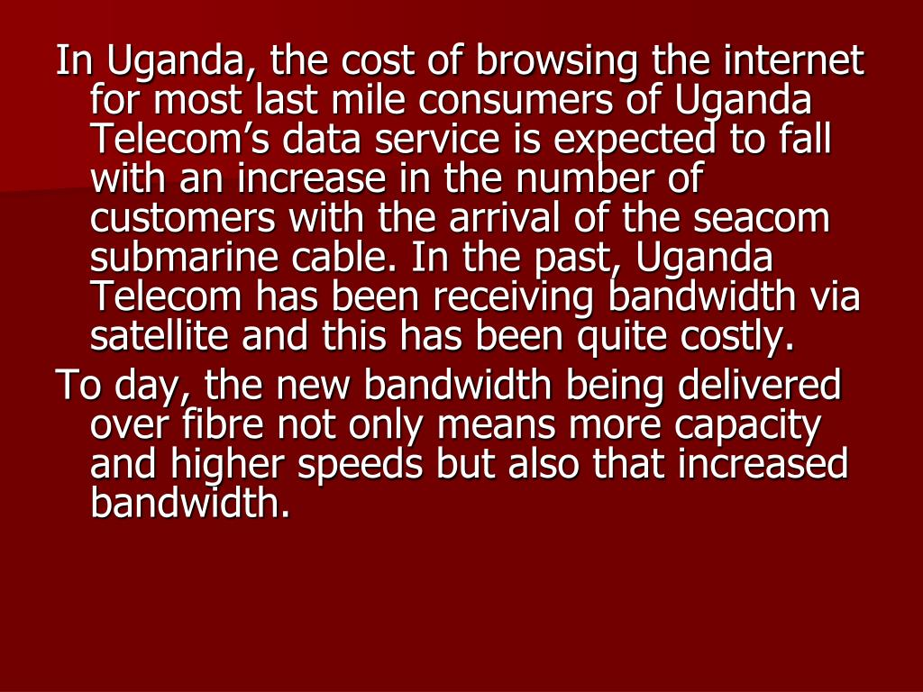 In Uganda, the cost of browsing the internet for most last mile consumers of Uganda Telecom's data service is expected to fall with an increase in the number of customers with the arrival of the seacom submarine cable. In the past, Uganda Telecom has been receiving bandwidth via satellite and this has been quite costly.