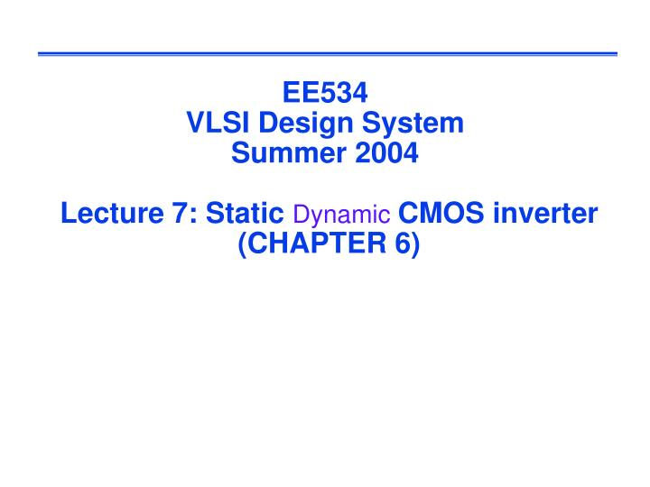 Ee534 vlsi design system summer 2004 lecture 7 static dynamic cmos inverter chapter 6