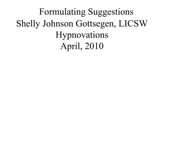 Formulating suggestions shelly johnson gottsegen licsw hypnovations april 2010
