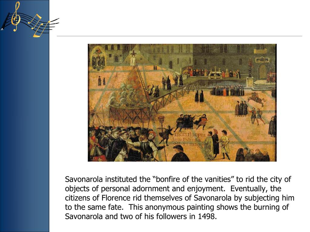 """Savonarola instituted the """"bonfire of the vanities"""" to rid the city of objects of personal adornment and enjoyment.  Eventually, the citizens of Florence rid themselves of Savonarola by subjecting him to the same fate.  This anonymous painting shows the burning of Savonarola and two of his followers in 1498."""