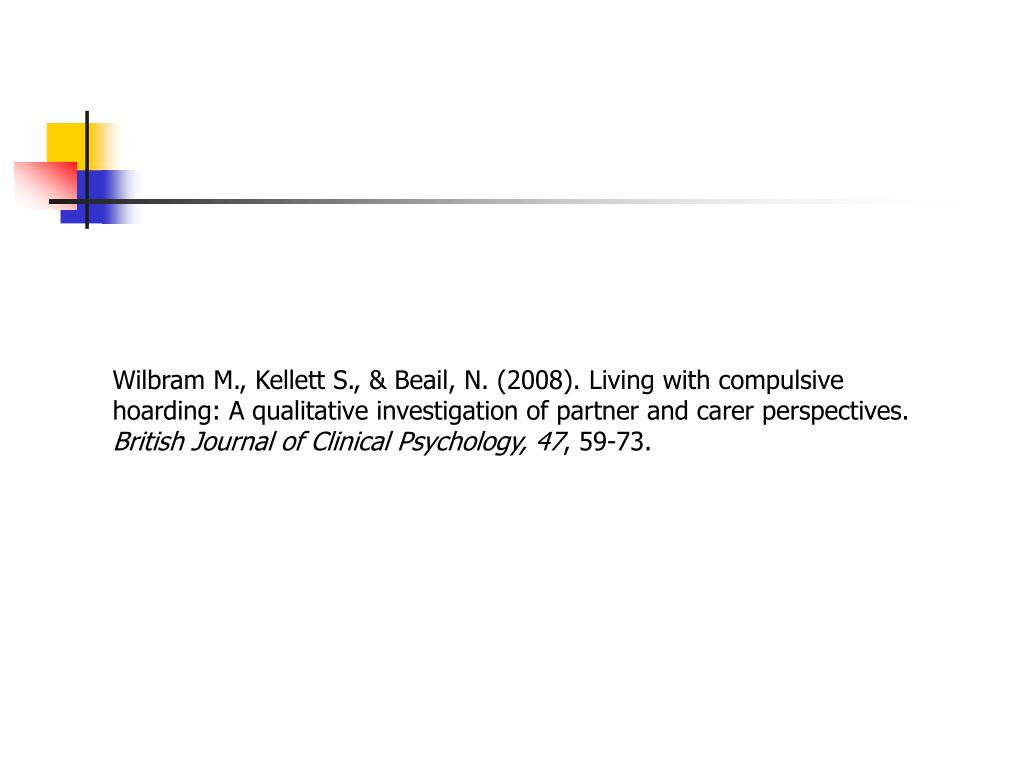 Wilbram M., Kellett S., & Beail, N. (2008). Living with compulsive hoarding: A qualitative investigation of partner and carer perspectives.