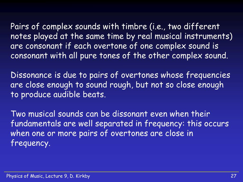 Pairs of complex sounds with timbre (i.e., two different notes played at the same time by real musical instruments) are consonant if each overtone of one complex sound is consonant with all pure tones of the other complex sound.