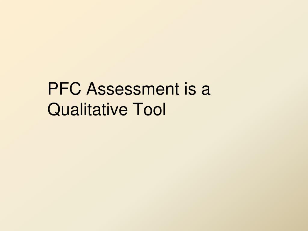 PFC Assessment is a Qualitative Tool
