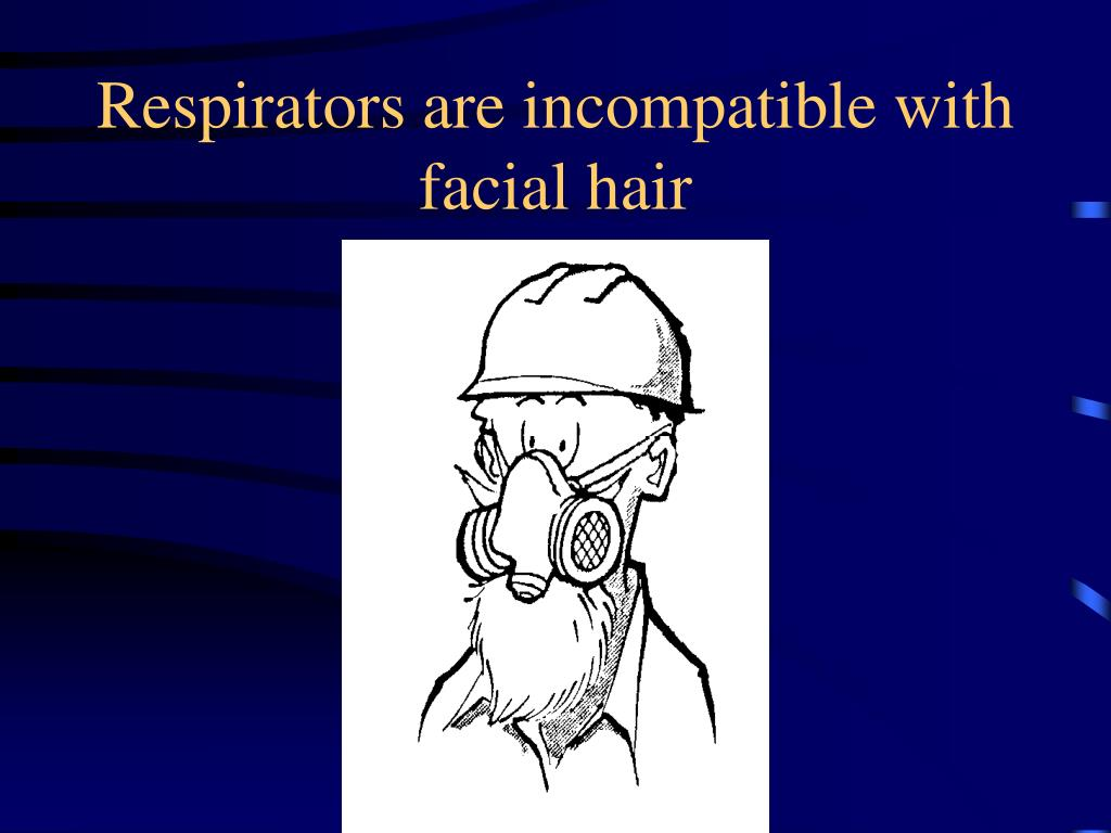 Respirators are incompatible with facial hair