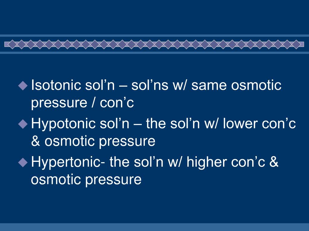 Isotonic sol'n – sol'ns w/ same osmotic pressure / con'c
