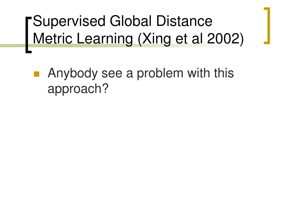 Supervised Global Distance Metric Learning (Xing et al 2002)