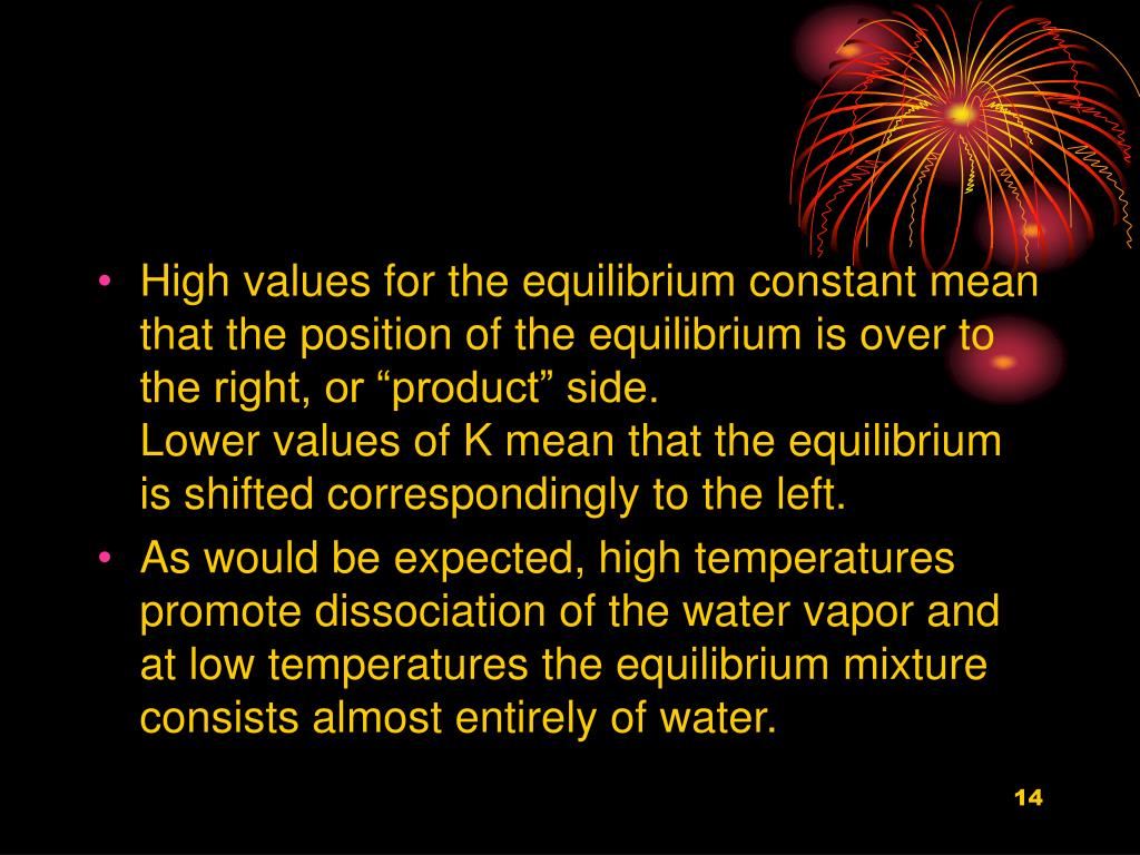 "High values for the equilibrium constant mean that the position of the equilibrium is over to the right, or ""product"" side."