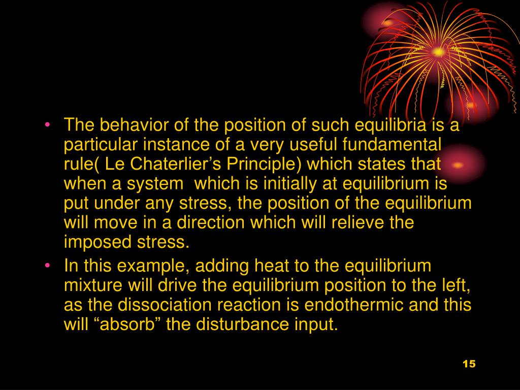 The behavior of the position of such equilibria is a particular instance of a very useful fundamental rule( Le Chaterlier's Principle) which states that when a system  which is initially at equilibrium is put under any stress, the position of the equilibrium will move in a direction which will relieve the imposed stress.