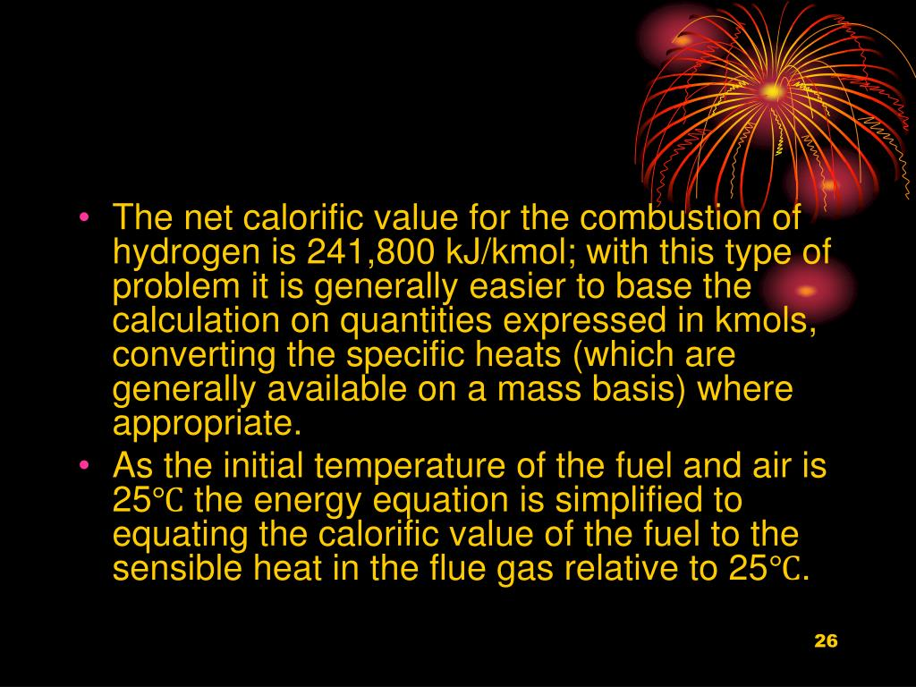 The net calorific value for the combustion of hydrogen is 241,800 kJ/kmol; with this type of problem it is generally easier to base the calculation on quantities expressed in kmols, converting the specific heats (which are generally available on a mass basis) where appropriate.