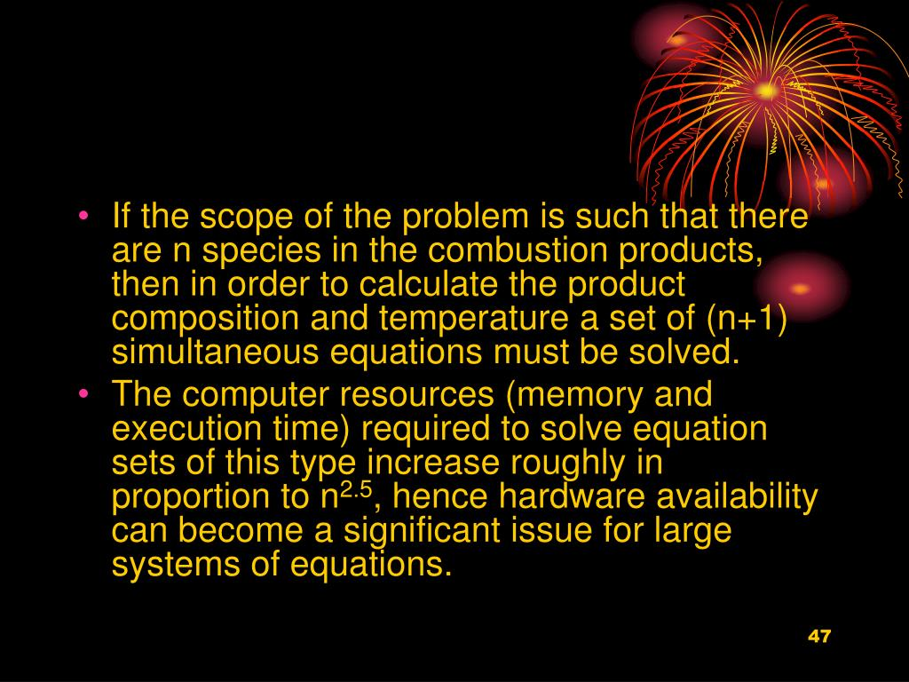 If the scope of the problem is such that there are n species in the combustion products, then in order to calculate the product composition and temperature a set of (n+1) simultaneous equations must be solved.