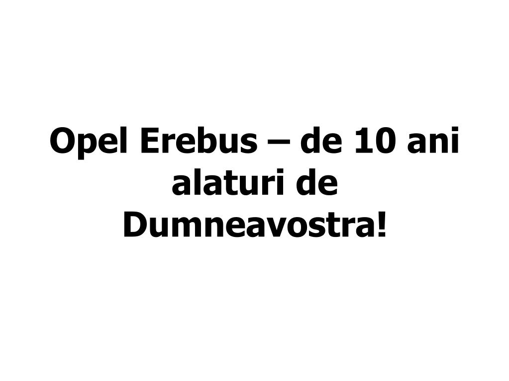 Opel Erebus – de 10 ani alaturi de Dumneavostra!
