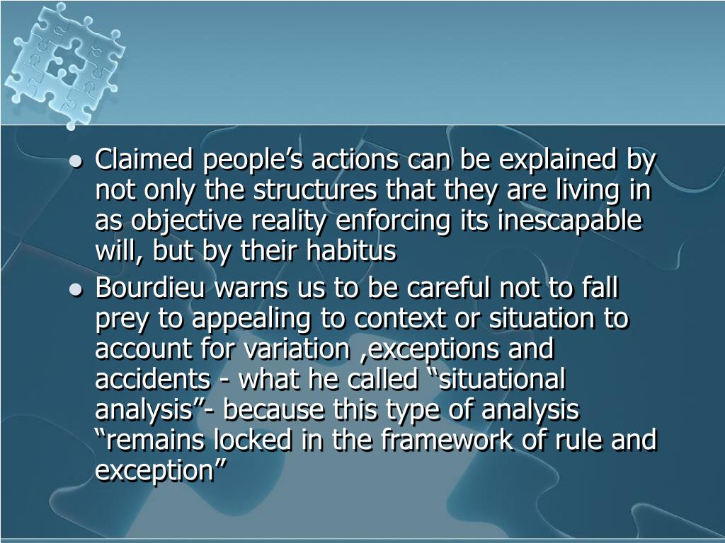 Claimed people's actions can be explained by not only the structures that they are living in as objective reality enforcing its inescapable will, but by their habitus