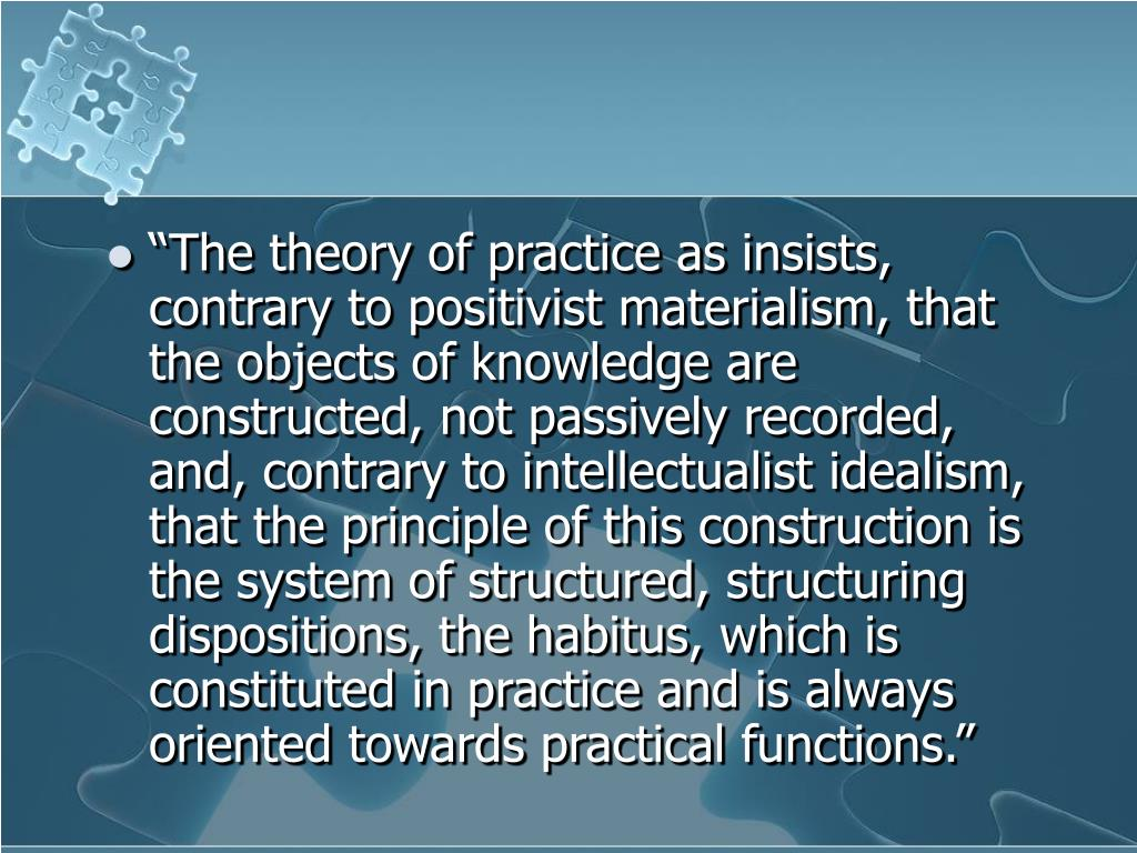 """The theory of practice as insists, contrary to positivist materialism, that the objects of knowledge are constructed, not passively recorded, and, contrary to intellectualist idealism, that the principle of this construction is the system of structured, structuring dispositions, the habitus, which is constituted in practice and is always oriented towards practical functions."""