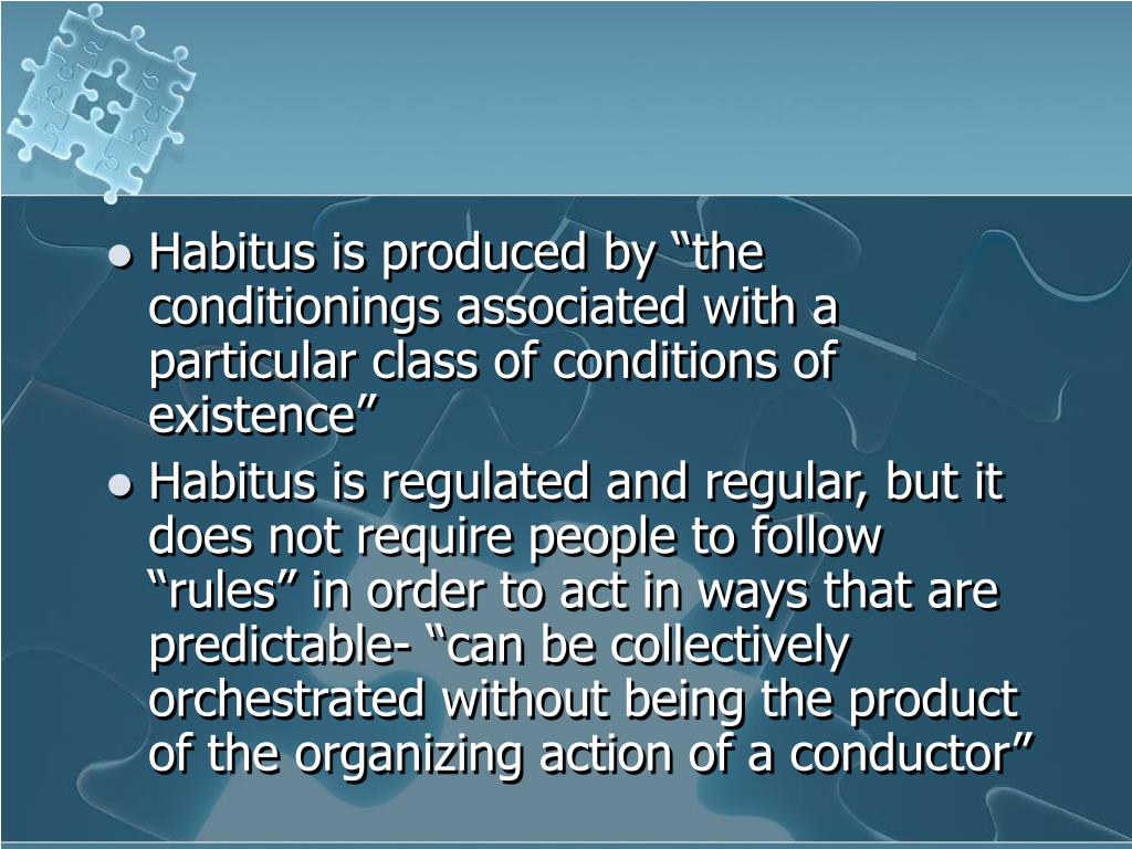 "Habitus is produced by ""the conditionings associated with a particular class of conditions of existence"""