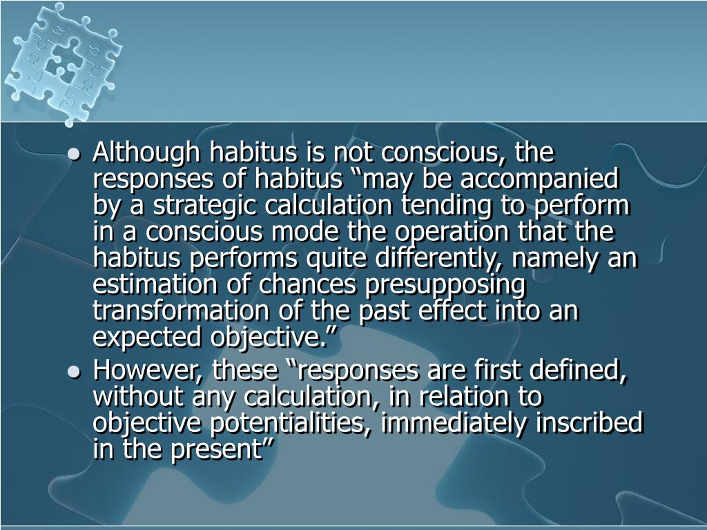 "Although habitus is not conscious, the responses of habitus ""may be accompanied by a strategic calculation tending to perform in a conscious mode the operation that the habitus performs quite differently, namely an estimation of chances presupposing transformation of the past effect into an expected objective."""