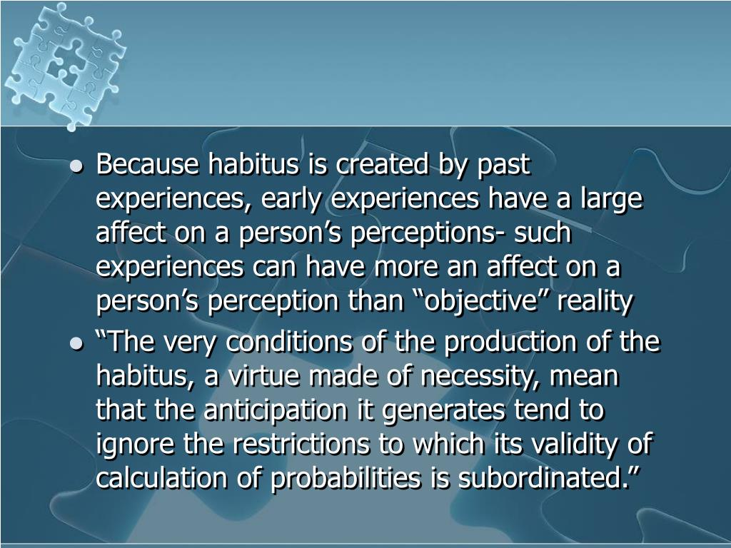 "Because habitus is created by past experiences, early experiences have a large affect on a person's perceptions- such experiences can have more an affect on a person's perception than ""objective"" reality"