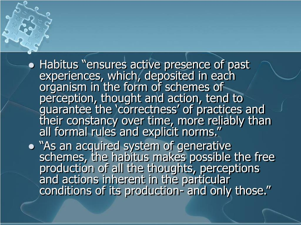 "Habitus ""ensures active presence of past experiences, which, deposited in each organism in the form of schemes of perception, thought and action, tend to guarantee the 'correctness' of practices and their constancy over time, more reliably than all formal rules and explicit norms."""