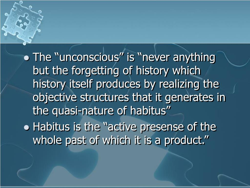 "The ""unconscious"" is ""never anything but the forgetting of history which history itself produces by realizing the objective structures that it generates in the quasi-nature of habitus"""