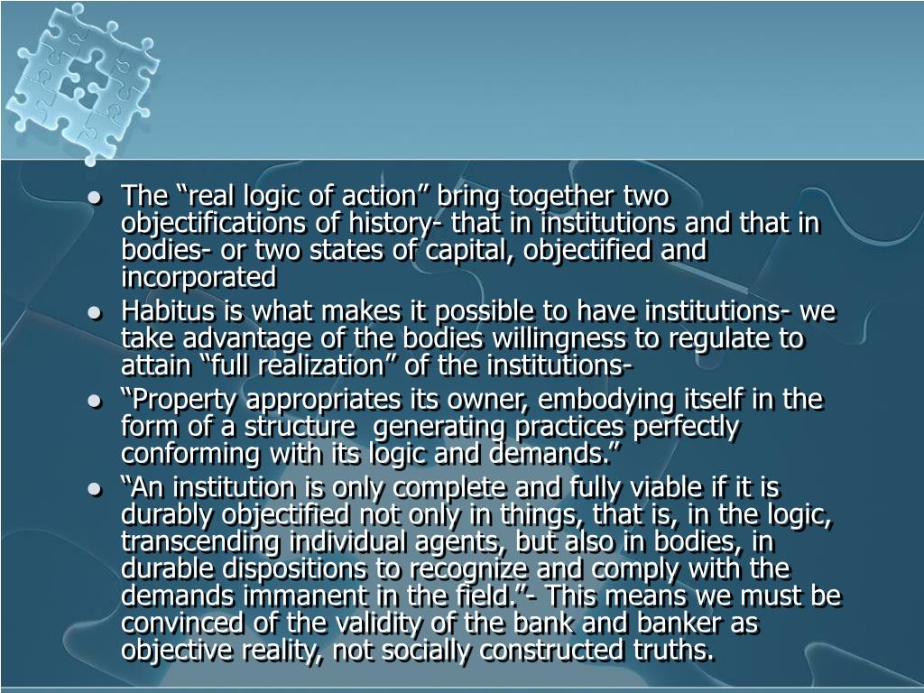"The ""real logic of action"" bring together two objectifications of history- that in institutions and that in bodies- or two states of capital, objectified and incorporated"