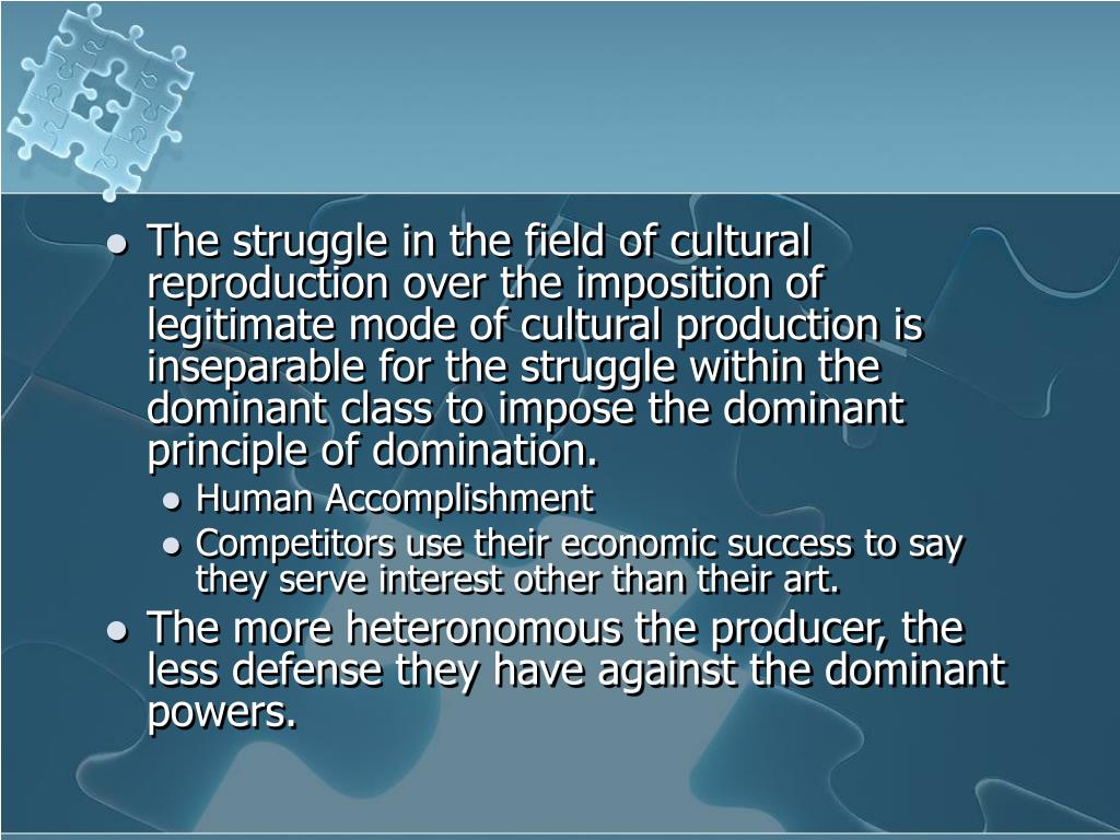 The struggle in the field of cultural reproduction over the imposition of legitimate mode of cultural production is inseparable for the struggle within the dominant class to impose the dominant principle of domination.