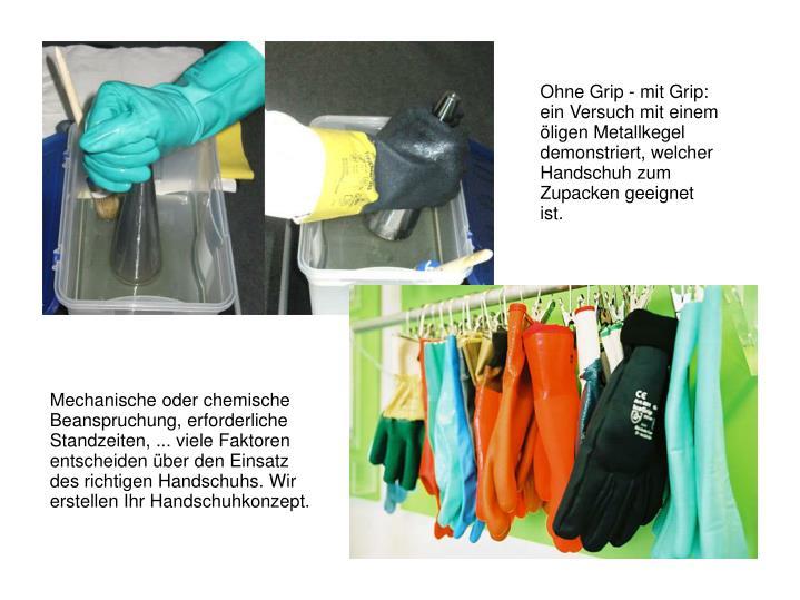 Ohne Grip - mit Grip: ein Versuch mit einem öligen Metallkegel demonstriert, welcher Handschuh zum Zupacken geeignet ist.