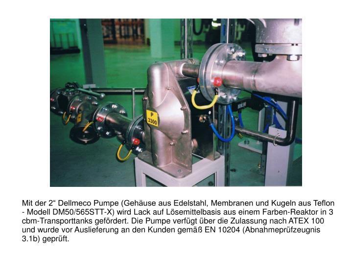 """Mit der 2"""" Dellmeco Pumpe (Gehäuse aus Edelstahl, Membranen und Kugeln aus Teflon - Modell DM50/565STT-X) wird Lack auf Lösemittelbasis aus einem Farben-Reaktor in 3 cbm-Transporttanks gefördert. Die Pumpe verfügt über die Zulassung nach ATEX 100 und wurde vor Auslieferung an den Kunden gemäß EN 10204 (Abnahmeprüfzeugnis 3.1b) geprüft."""