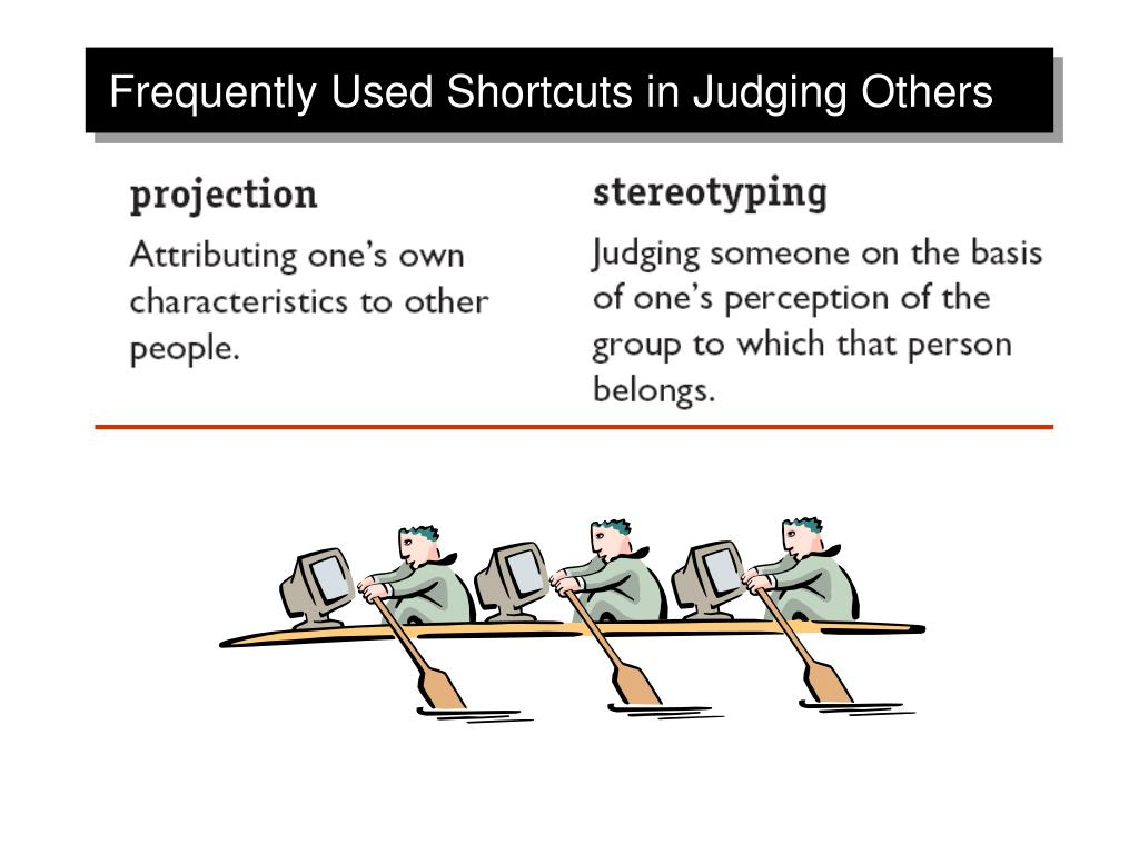 shortcuts in judging others We use a number of shortcuts when we judge others perceiving and interpreting what others so is burdensome as a result, individuals develop techniques for making the task mo re.