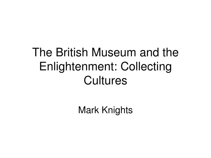 The british museum and the enlightenment collecting cultures