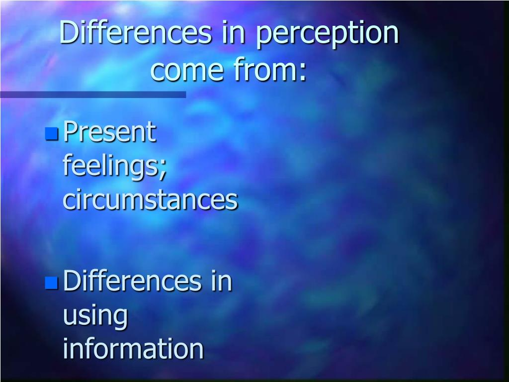Differences in perception come from: