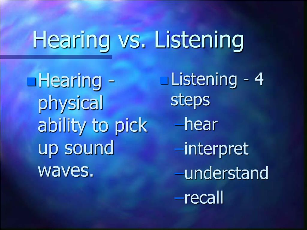 Hearing - physical ability to pick up sound waves.