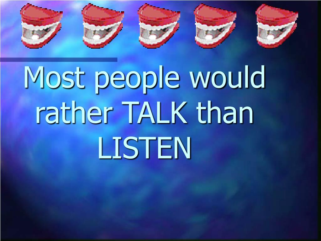 Most people would rather TALK than LISTEN