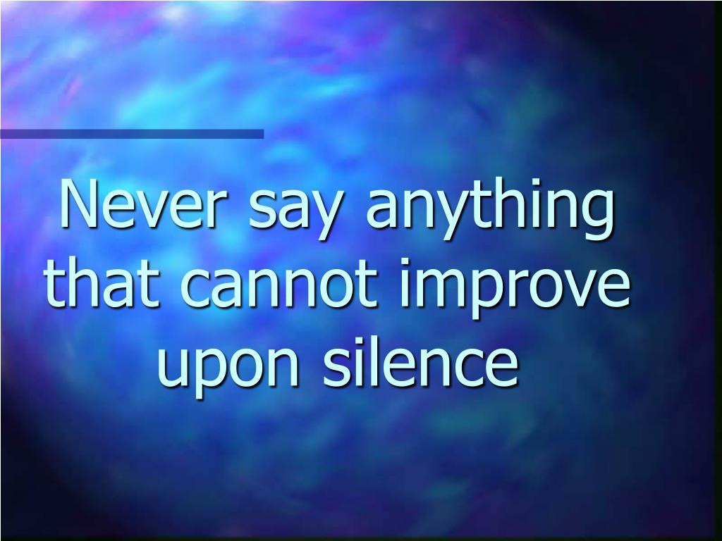 Never say anything that cannot improve upon silence