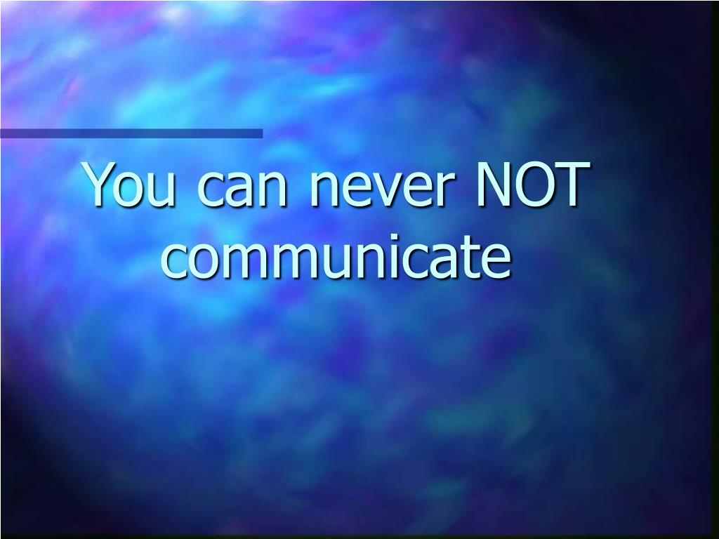 You can never NOT communicate