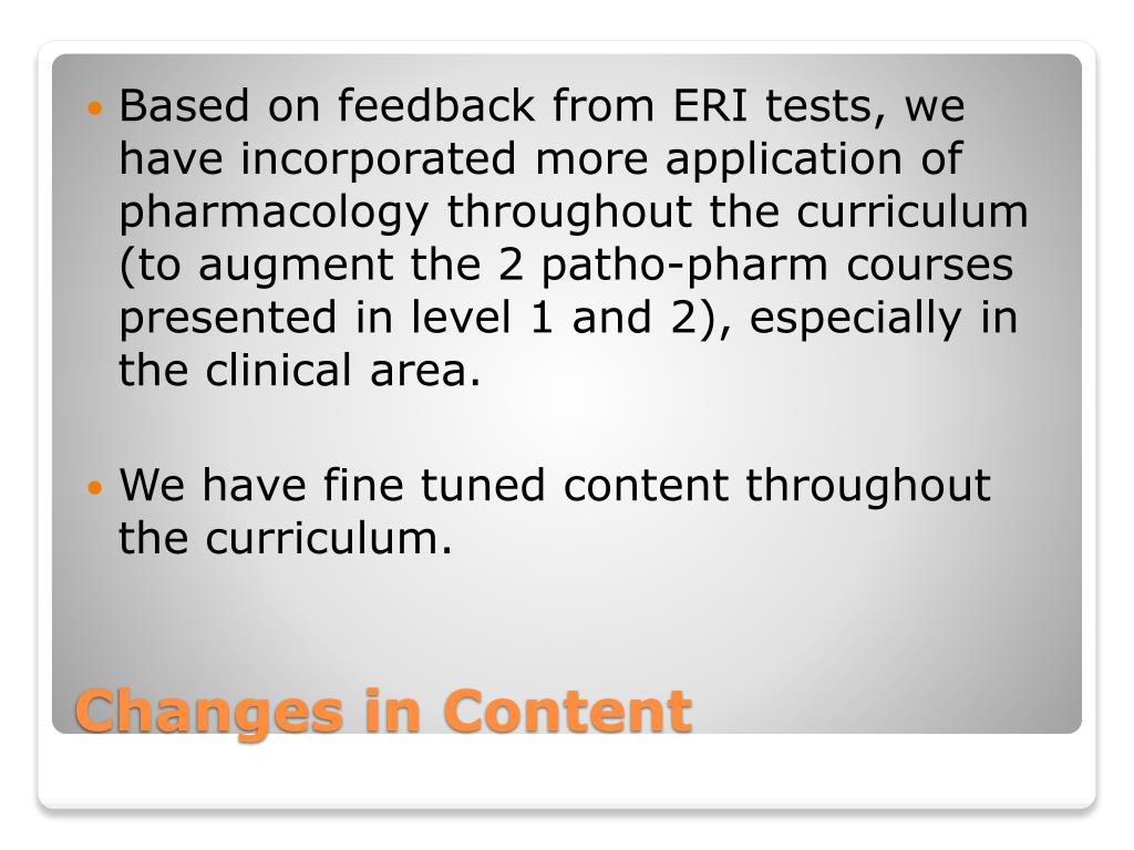 Based on feedback from ERI tests, we have incorporated more application of pharmacology throughout the curriculum (to augment the 2