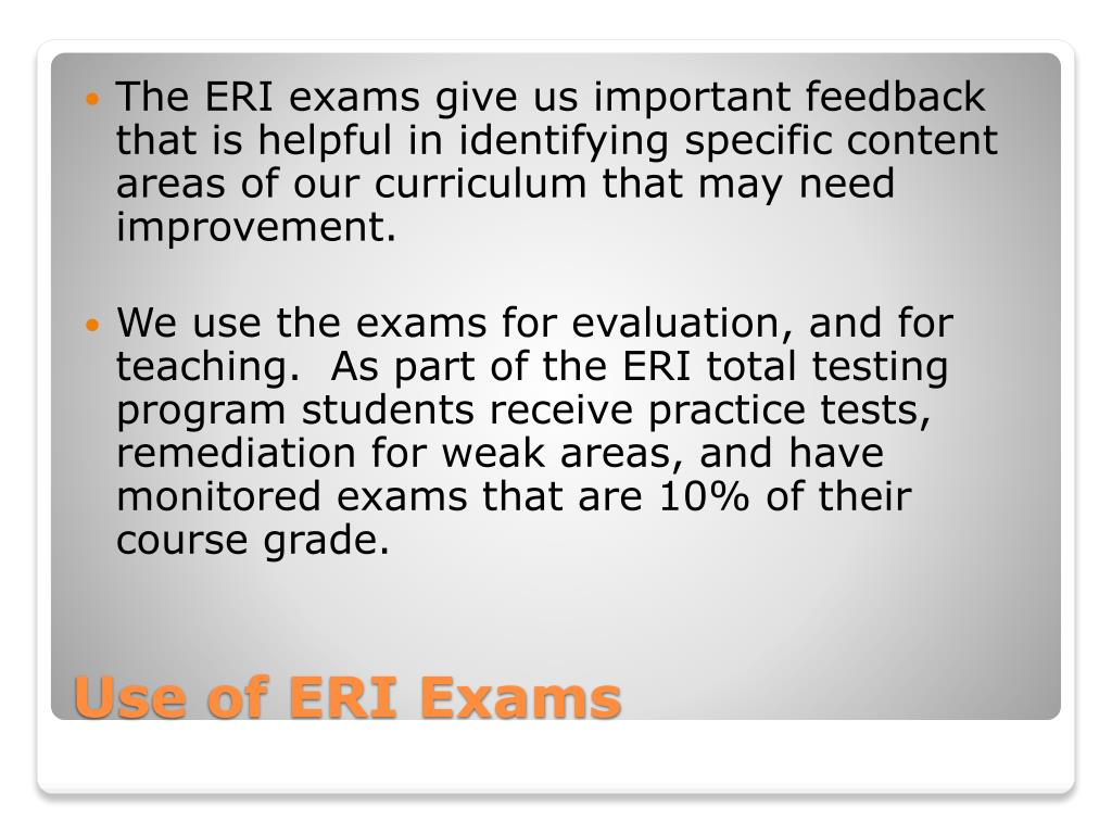 The ERI exams give us important feedback that is helpful in identifying specific content areas of our curriculum that may need improvement.