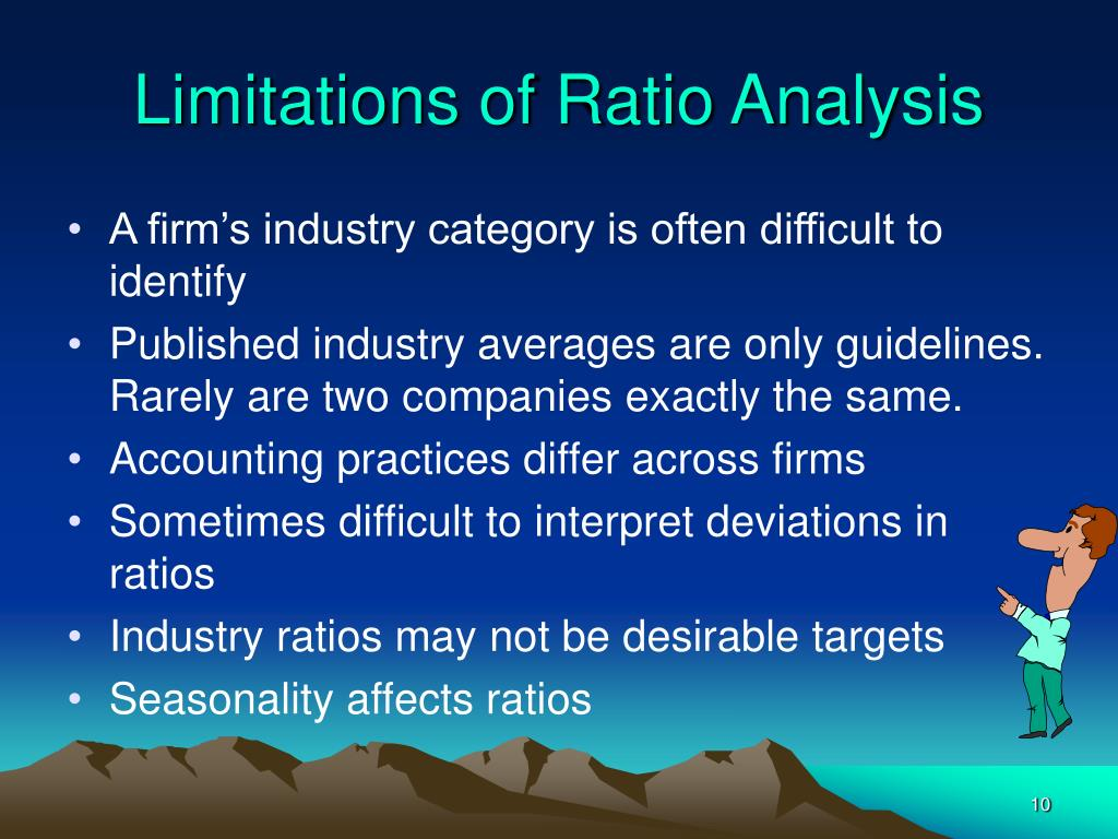 limitations of ratio analysis Financial ratios are relationships determined from a company's financial  to  know the limitations of ratios and approach ratio analysis with a degree of caution.